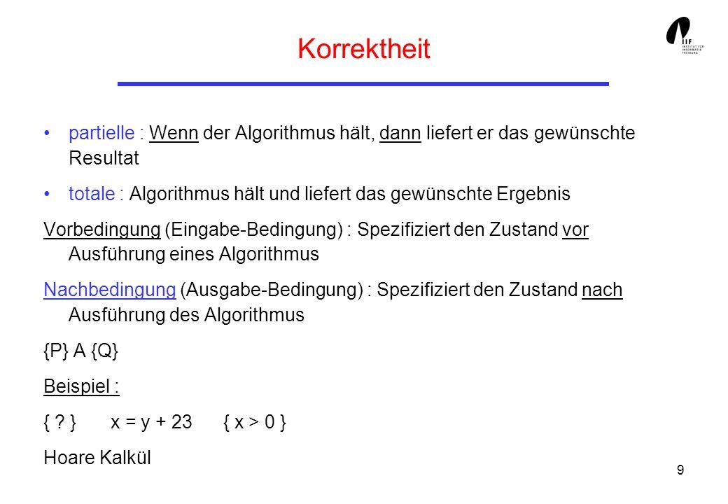10 Beispiel eines (formalen) Korrektheitsbeweises Algorithmus Mult(x,y) Eingabe : Ein Paar x,y von natürlichen Zahlen Ausgabe : Das Produkt von x und y Methode : z 0 ; while (y>0) do { if (y ist gerade) then {y y/2; x x+x} else /* y ist ungerade */ {y y-1; z z+x} } return z;