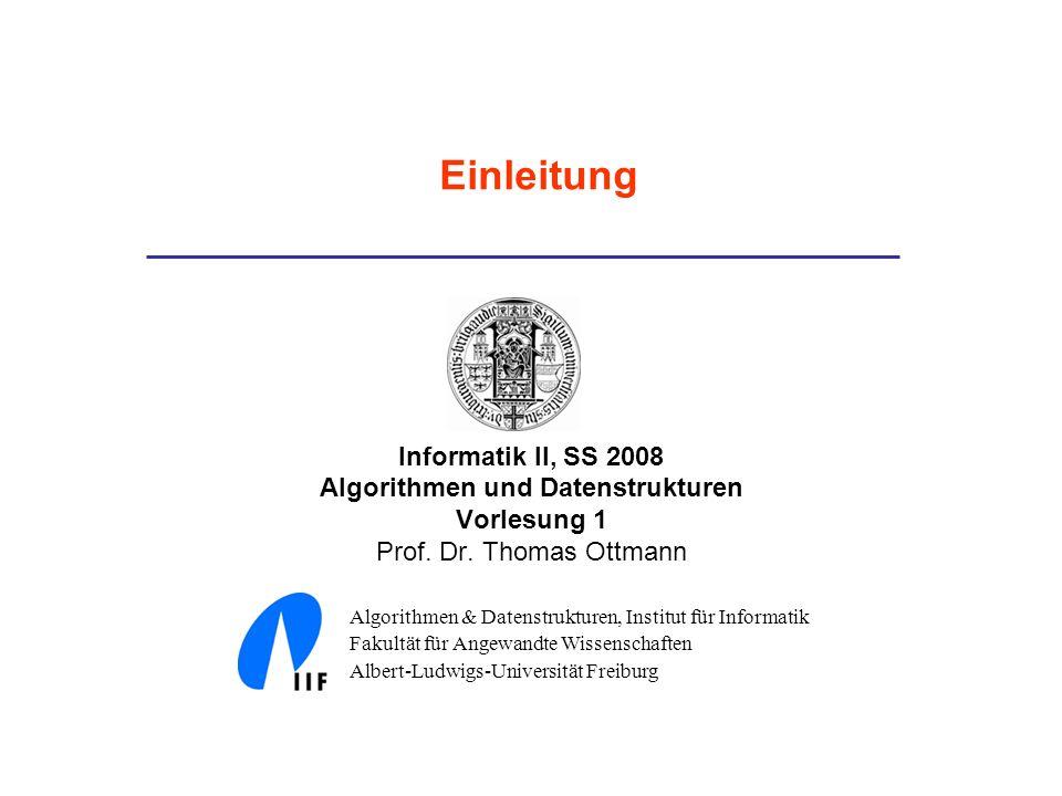 Informatik II, SS 2008 Algorithmen und Datenstrukturen Vorlesung 1 Prof. Dr. Thomas Ottmann Algorithmen & Datenstrukturen, Institut für Informatik Fak