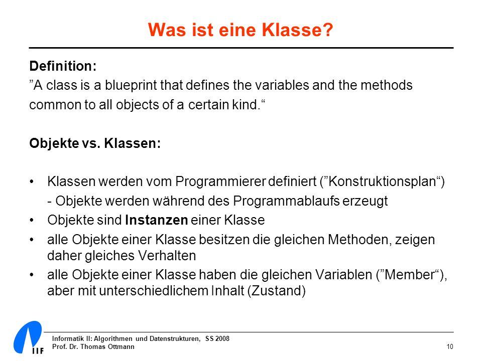 Informatik II: Algorithmen und Datenstrukturen, SS 2008 Prof. Dr. Thomas Ottmann10 Was ist eine Klasse? Definition: A class is a blueprint that define