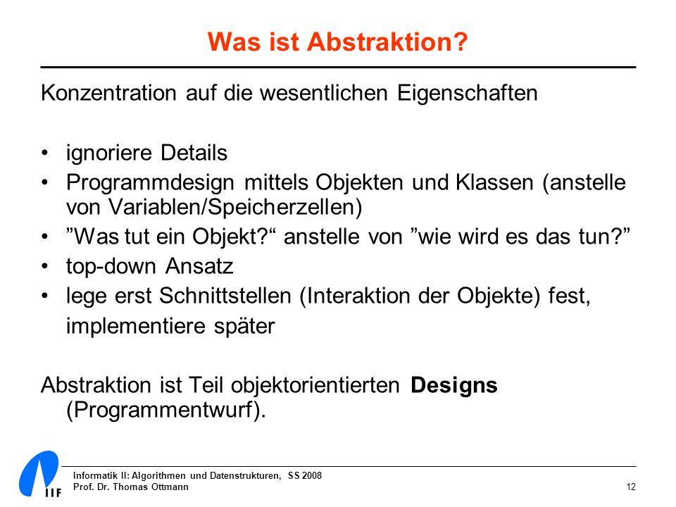 Informatik II: Algorithmen und Datenstrukturen, SS 2008 Prof. Dr. Thomas Ottmann12 Was ist Abstraktion? Konzentration auf die wesentlichen Eigenschaft