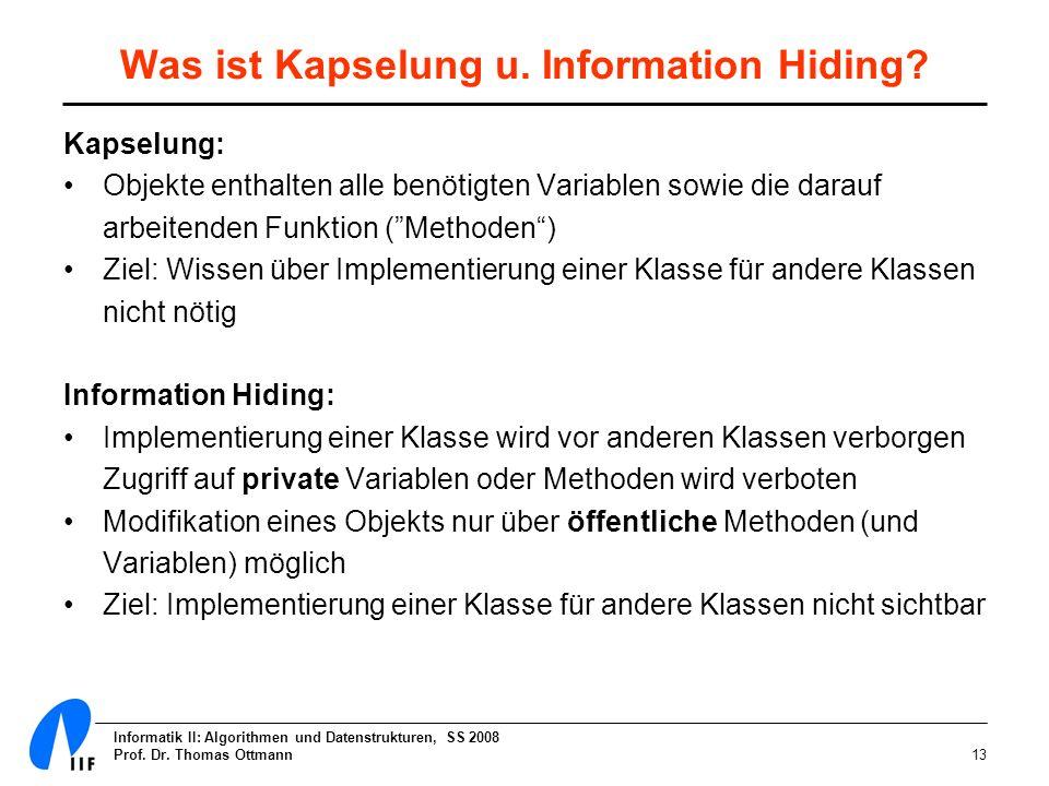 Informatik II: Algorithmen und Datenstrukturen, SS 2008 Prof. Dr. Thomas Ottmann13 Was ist Kapselung u. Information Hiding? Kapselung: Objekte enthalt