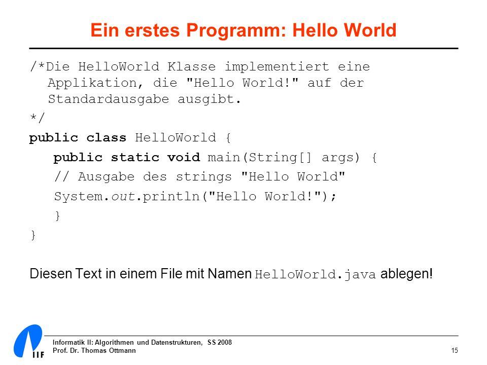 Informatik II: Algorithmen und Datenstrukturen, SS 2008 Prof. Dr. Thomas Ottmann15 Ein erstes Programm: Hello World /*Die HelloWorld Klasse implementi