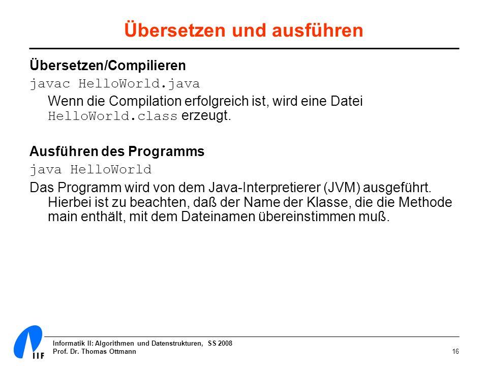 Informatik II: Algorithmen und Datenstrukturen, SS 2008 Prof. Dr. Thomas Ottmann16 Übersetzen und ausführen Übersetzen/Compilieren javac HelloWorld.ja