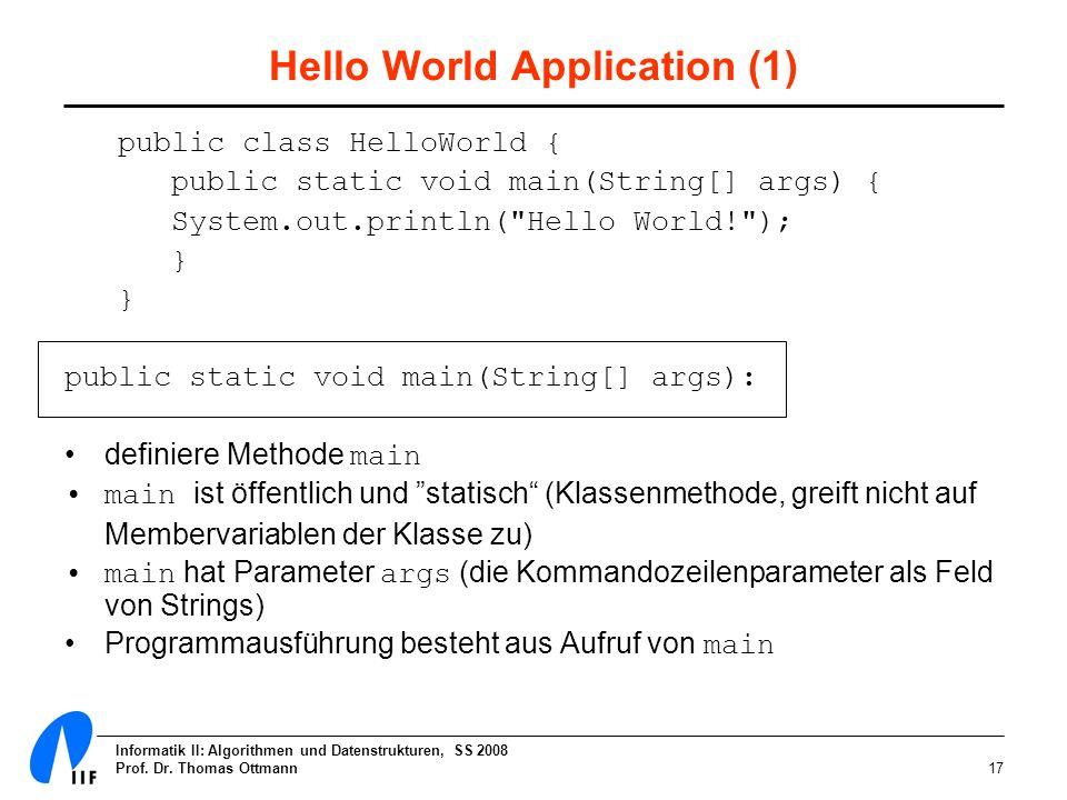 Informatik II: Algorithmen und Datenstrukturen, SS 2008 Prof. Dr. Thomas Ottmann17 Hello World Application (1) public class HelloWorld { public static