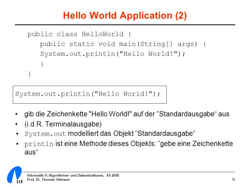 Informatik II: Algorithmen und Datenstrukturen, SS 2008 Prof. Dr. Thomas Ottmann18 Hello World Application (2) public class HelloWorld { public static