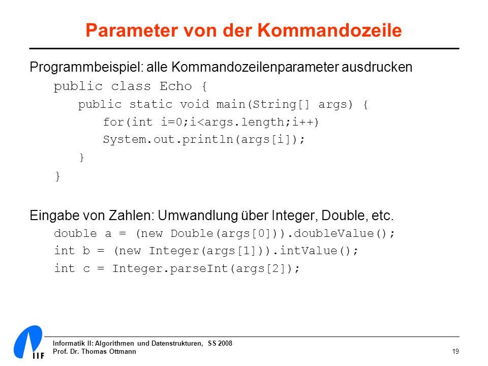 Informatik II: Algorithmen und Datenstrukturen, SS 2008 Prof. Dr. Thomas Ottmann19 Parameter von der Kommandozeile Programmbeispiel: alle Kommandozeil