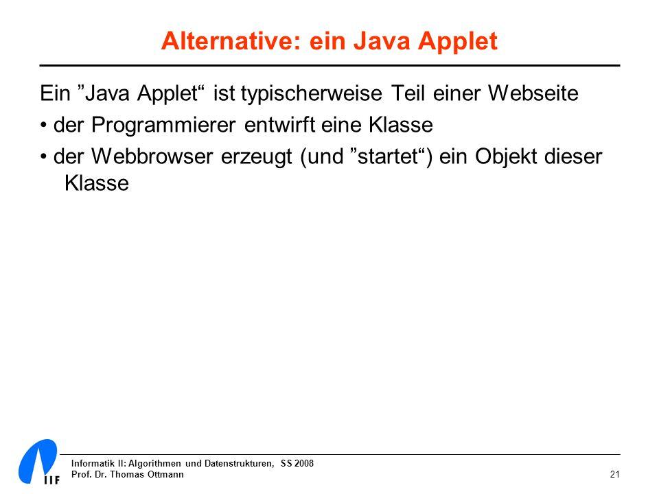 Informatik II: Algorithmen und Datenstrukturen, SS 2008 Prof. Dr. Thomas Ottmann21 Alternative: ein Java Applet Ein Java Applet ist typischerweise Tei