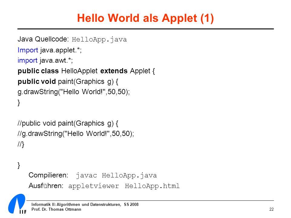 Informatik II: Algorithmen und Datenstrukturen, SS 2008 Prof. Dr. Thomas Ottmann22 Hello World als Applet (1) Java Quellcode: HelloApp.java Import jav