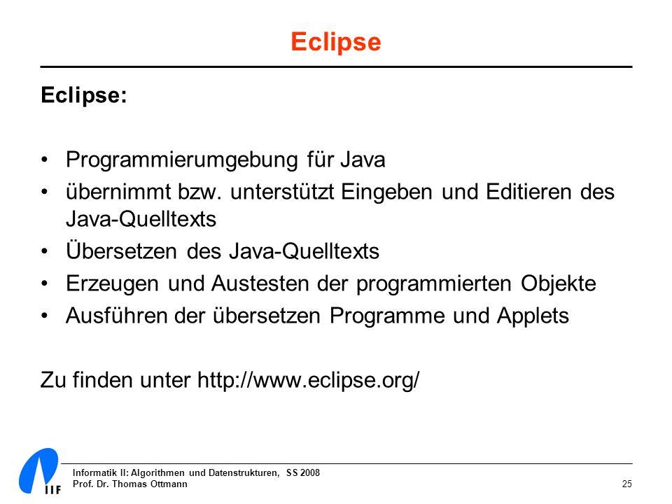 Informatik II: Algorithmen und Datenstrukturen, SS 2008 Prof. Dr. Thomas Ottmann25 Eclipse Eclipse: Programmierumgebung für Java übernimmt bzw. unters