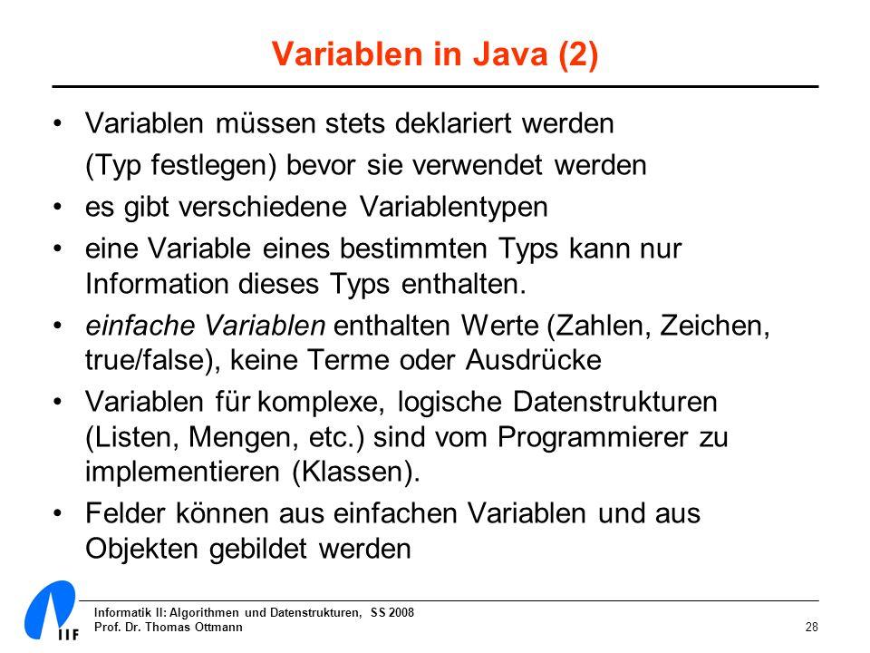 Informatik II: Algorithmen und Datenstrukturen, SS 2008 Prof. Dr. Thomas Ottmann28 Variablen in Java (2) Variablen müssen stets deklariert werden (Typ