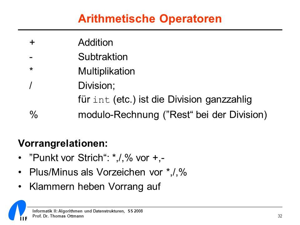 Informatik II: Algorithmen und Datenstrukturen, SS 2008 Prof. Dr. Thomas Ottmann32 Arithmetische Operatoren + Addition - Subtraktion * Multiplikation