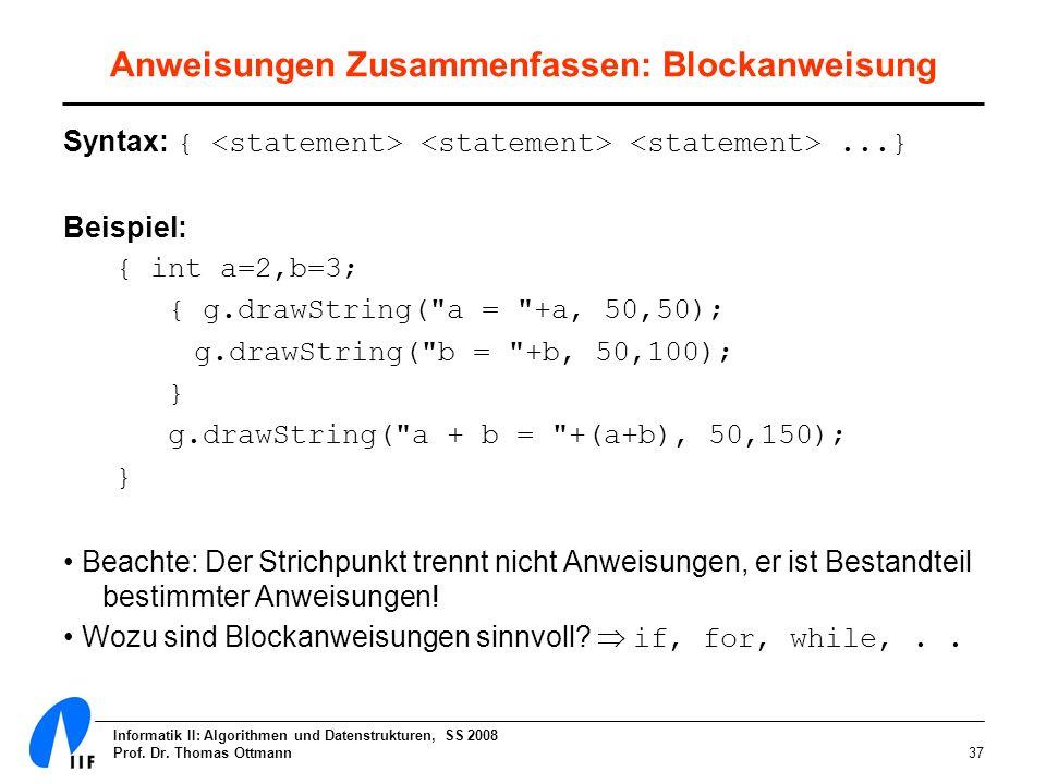 Informatik II: Algorithmen und Datenstrukturen, SS 2008 Prof. Dr. Thomas Ottmann37 Anweisungen Zusammenfassen: Blockanweisung Syntax: {...} Beispiel: