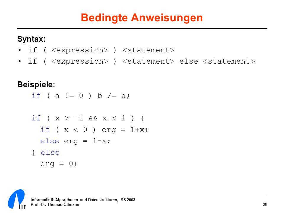Informatik II: Algorithmen und Datenstrukturen, SS 2008 Prof. Dr. Thomas Ottmann38 Bedingte Anweisungen Syntax: if ( ) if ( ) else Beispiele: if ( a !