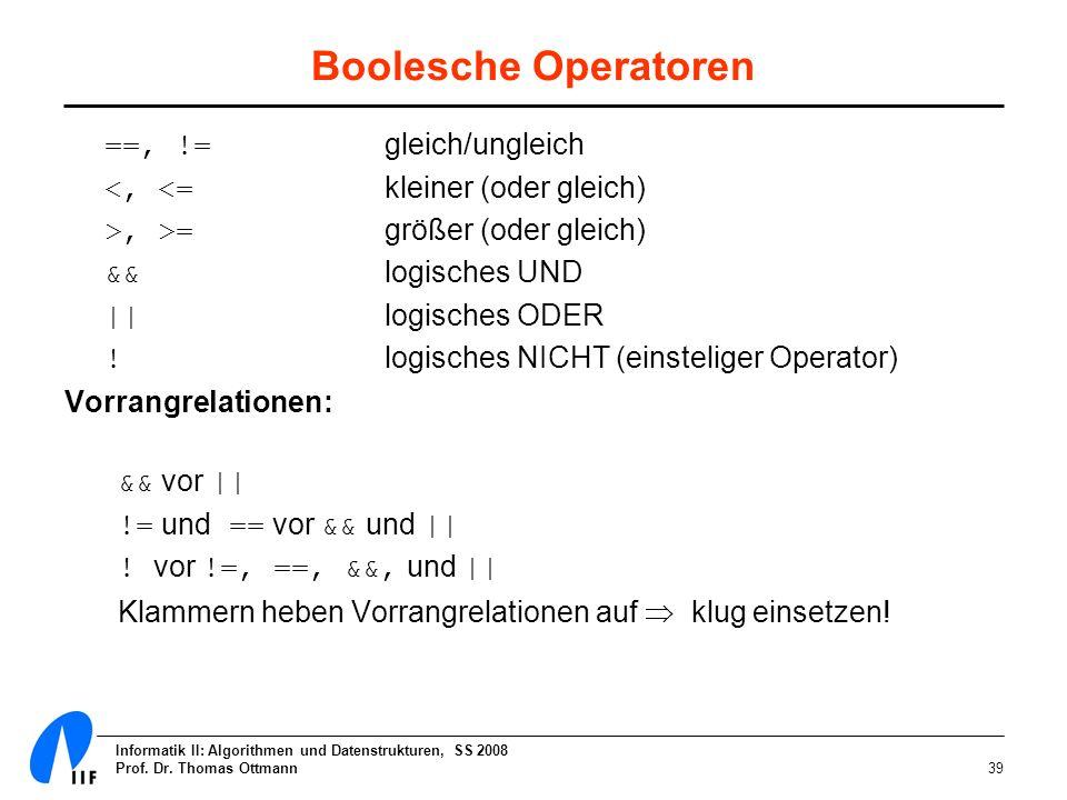 Informatik II: Algorithmen und Datenstrukturen, SS 2008 Prof. Dr. Thomas Ottmann39 Boolesche Operatoren ==, != gleich/ungleich <, <= kleiner (oder gle