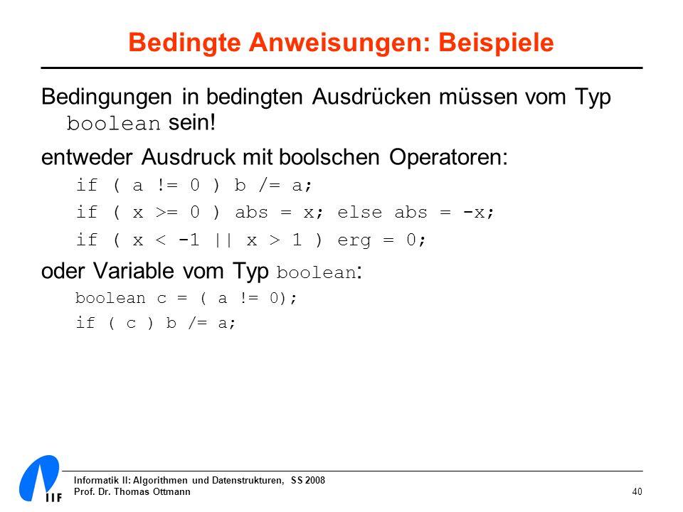 Informatik II: Algorithmen und Datenstrukturen, SS 2008 Prof. Dr. Thomas Ottmann40 Bedingte Anweisungen: Beispiele Bedingungen in bedingten Ausdrücken