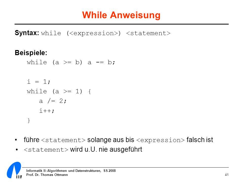 Informatik II: Algorithmen und Datenstrukturen, SS 2008 Prof. Dr. Thomas Ottmann41 While Anweisung Syntax: while ( ) Beispiele: while (a >= b) a -= b;