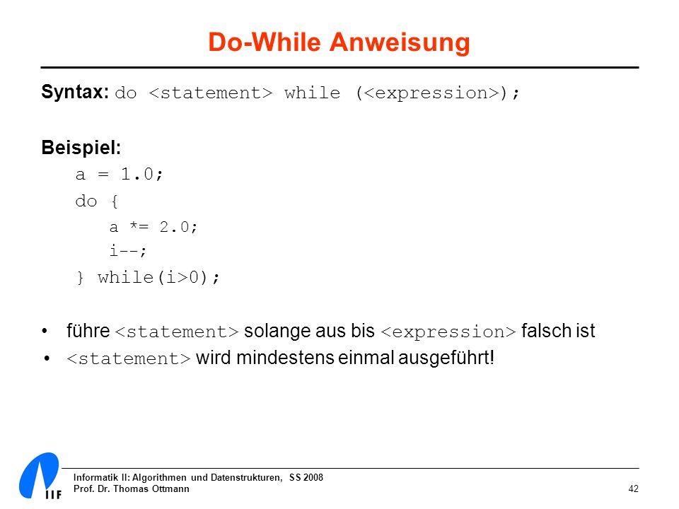 Informatik II: Algorithmen und Datenstrukturen, SS 2008 Prof. Dr. Thomas Ottmann42 Do-While Anweisung Syntax: do while ( ); Beispiel: a = 1.0; do { a