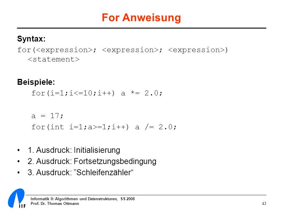 Informatik II: Algorithmen und Datenstrukturen, SS 2008 Prof. Dr. Thomas Ottmann43 For Anweisung Syntax: for( ; ; ) Beispiele: for(i=1;i<=10;i++) a *=