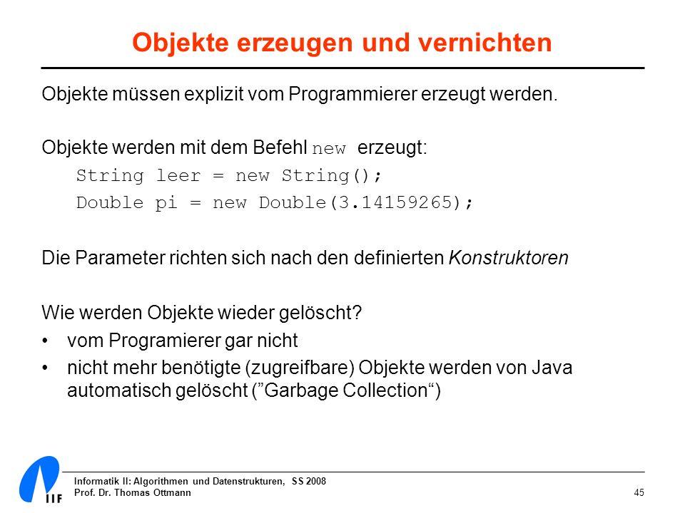 Informatik II: Algorithmen und Datenstrukturen, SS 2008 Prof. Dr. Thomas Ottmann45 Objekte erzeugen und vernichten Objekte müssen explizit vom Program