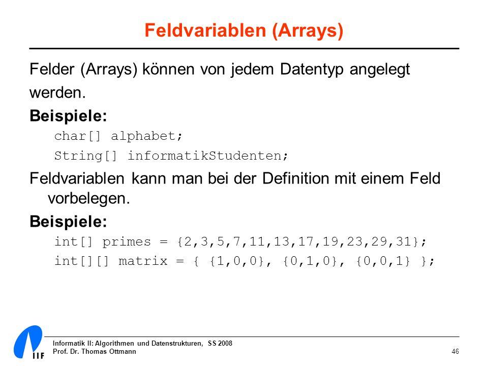 Informatik II: Algorithmen und Datenstrukturen, SS 2008 Prof. Dr. Thomas Ottmann46 Feldvariablen (Arrays) Felder (Arrays) können von jedem Datentyp an
