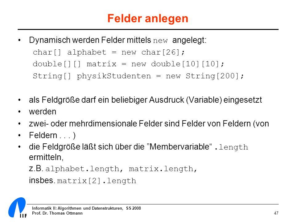 Informatik II: Algorithmen und Datenstrukturen, SS 2008 Prof. Dr. Thomas Ottmann47 Felder anlegen Dynamisch werden Felder mittels new angelegt: char[]