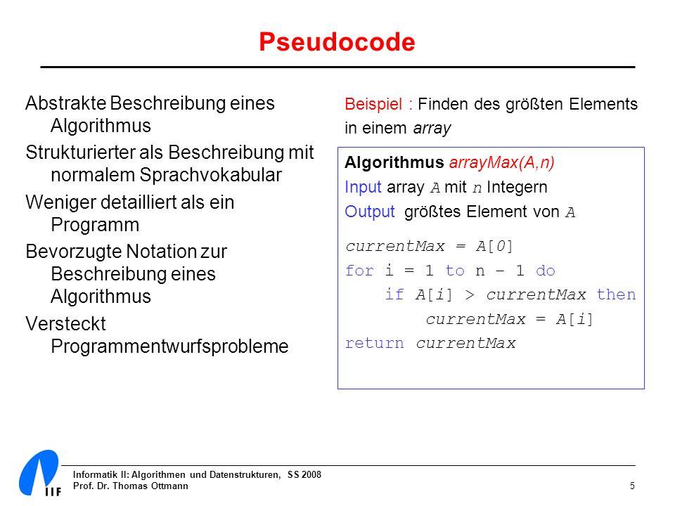 Informatik II: Algorithmen und Datenstrukturen, SS 2008 Prof. Dr. Thomas Ottmann5 Pseudocode Abstrakte Beschreibung eines Algorithmus Strukturierter a