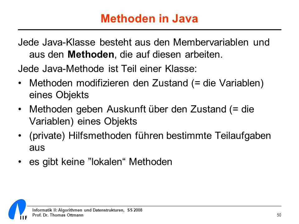 Informatik II: Algorithmen und Datenstrukturen, SS 2008 Prof. Dr. Thomas Ottmann50 Methoden in Java Jede Java-Klasse besteht aus den Membervariablen u