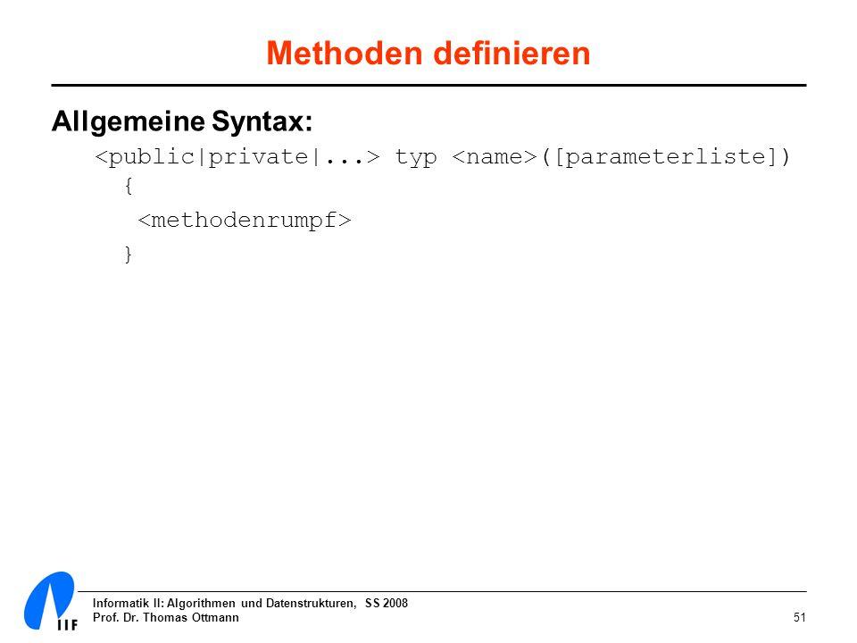 Informatik II: Algorithmen und Datenstrukturen, SS 2008 Prof. Dr. Thomas Ottmann51 Methoden definieren Allgemeine Syntax: typ ([parameterliste]) { }