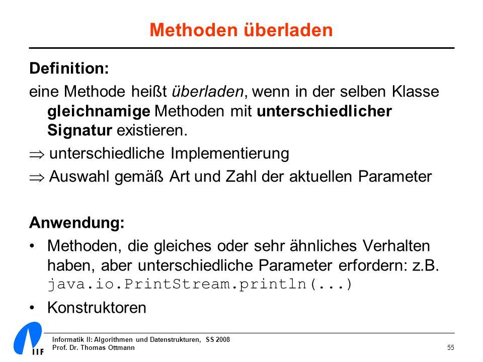 Informatik II: Algorithmen und Datenstrukturen, SS 2008 Prof. Dr. Thomas Ottmann55 Methoden überladen Definition: eine Methode heißt überladen, wenn i