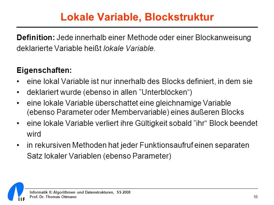 Informatik II: Algorithmen und Datenstrukturen, SS 2008 Prof. Dr. Thomas Ottmann56 Lokale Variable, Blockstruktur Definition: Jede innerhalb einer Met