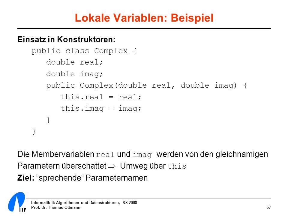 Informatik II: Algorithmen und Datenstrukturen, SS 2008 Prof. Dr. Thomas Ottmann57 Lokale Variablen: Beispiel Einsatz in Konstruktoren: public class C