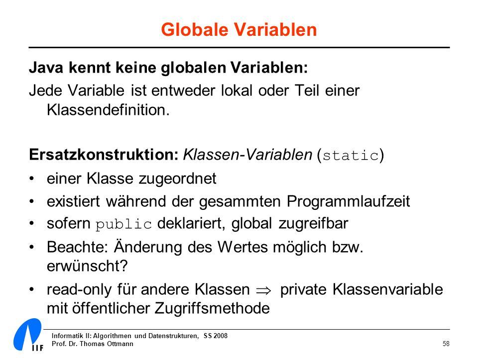 Informatik II: Algorithmen und Datenstrukturen, SS 2008 Prof. Dr. Thomas Ottmann58 Globale Variablen Java kennt keine globalen Variablen: Jede Variabl