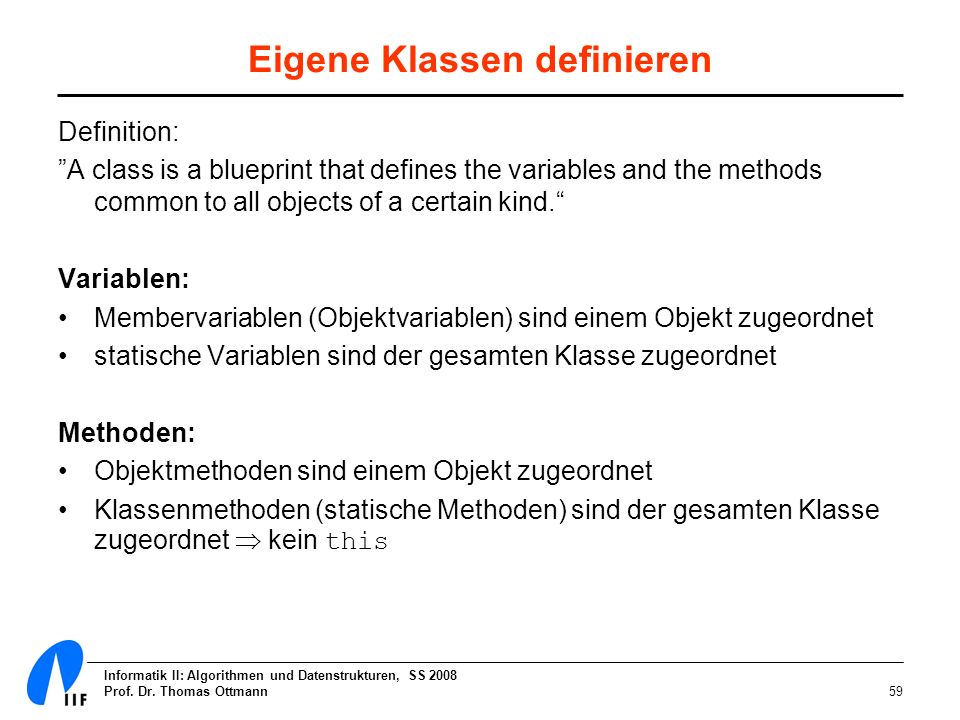 Informatik II: Algorithmen und Datenstrukturen, SS 2008 Prof. Dr. Thomas Ottmann59 Eigene Klassen definieren Definition: A class is a blueprint that d