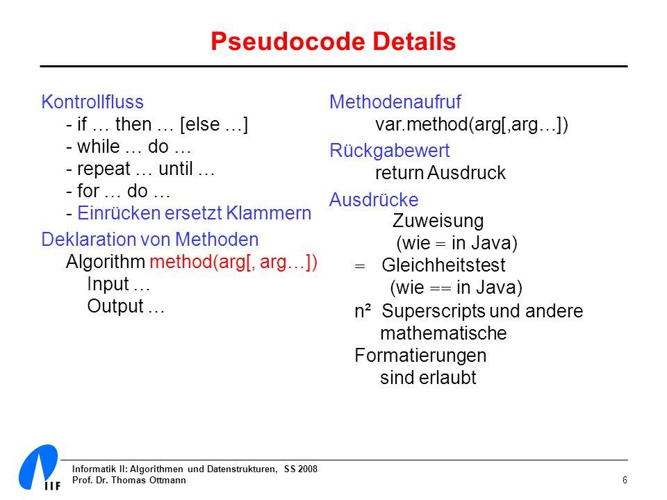 Informatik II: Algorithmen und Datenstrukturen, SS 2008 Prof. Dr. Thomas Ottmann6 Pseudocode Details Kontrollfluss - if … then … [else …] - while … do