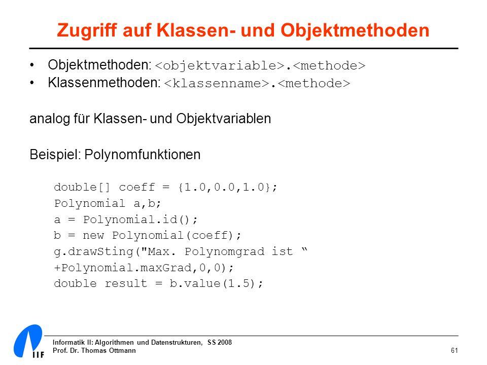 Informatik II: Algorithmen und Datenstrukturen, SS 2008 Prof. Dr. Thomas Ottmann61 Zugriff auf Klassen- und Objektmethoden Objektmethoden:. Klassenmet