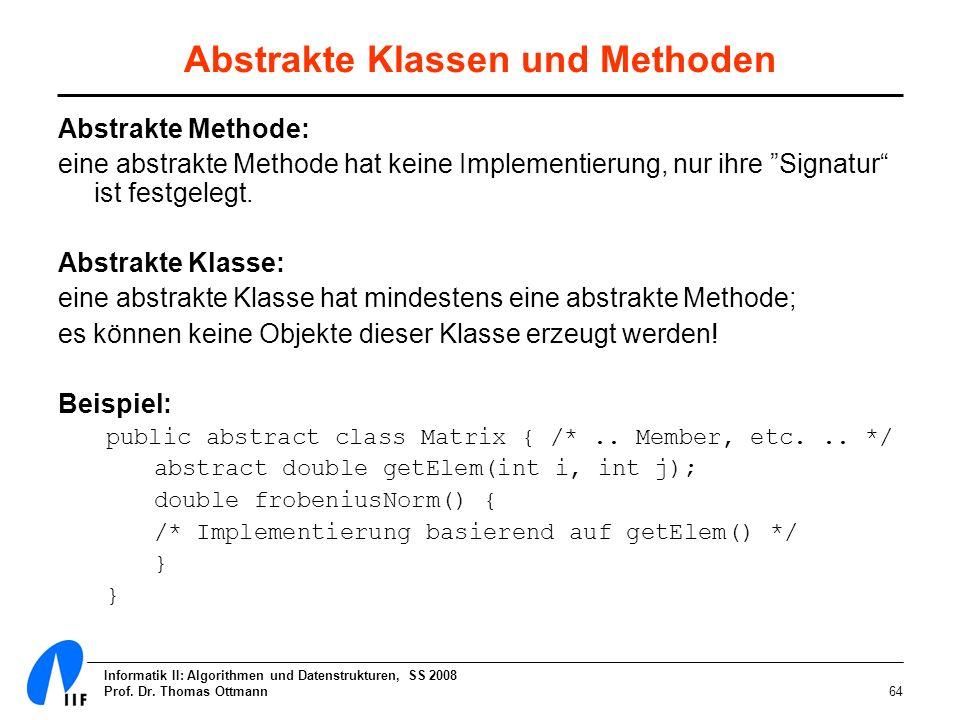Informatik II: Algorithmen und Datenstrukturen, SS 2008 Prof. Dr. Thomas Ottmann64 Abstrakte Klassen und Methoden Abstrakte Methode: eine abstrakte Me