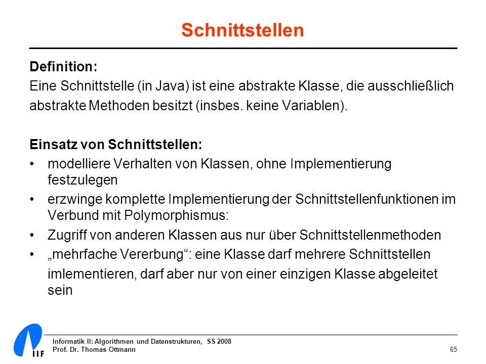 Informatik II: Algorithmen und Datenstrukturen, SS 2008 Prof. Dr. Thomas Ottmann65 Schnittstellen Definition: Eine Schnittstelle (in Java) ist eine ab