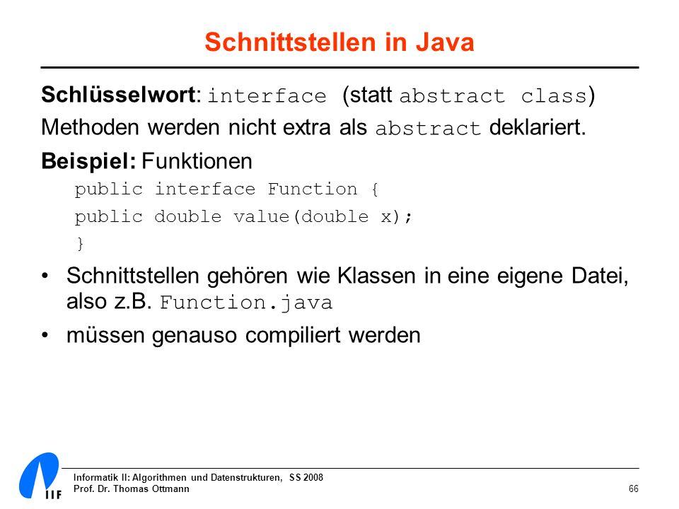 Informatik II: Algorithmen und Datenstrukturen, SS 2008 Prof. Dr. Thomas Ottmann66 Schnittstellen in Java Schlüsselwort: interface (statt abstract cla