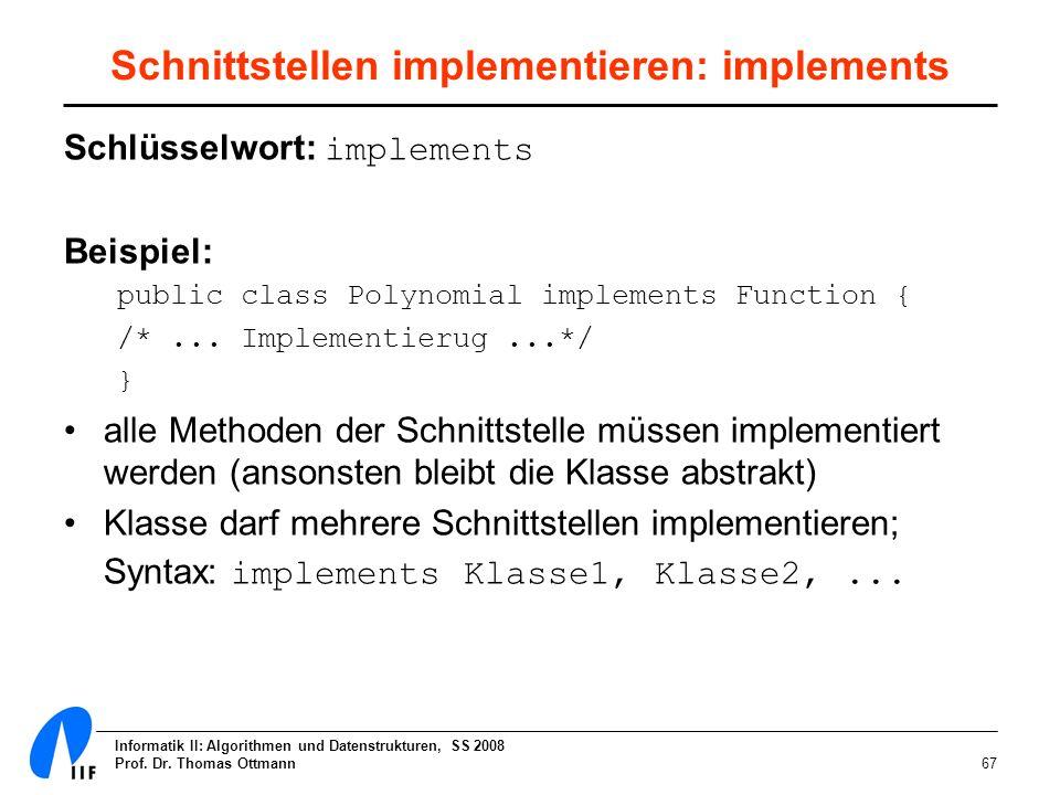 Informatik II: Algorithmen und Datenstrukturen, SS 2008 Prof. Dr. Thomas Ottmann67 Schnittstellen implementieren: implements Schlüsselwort: implements