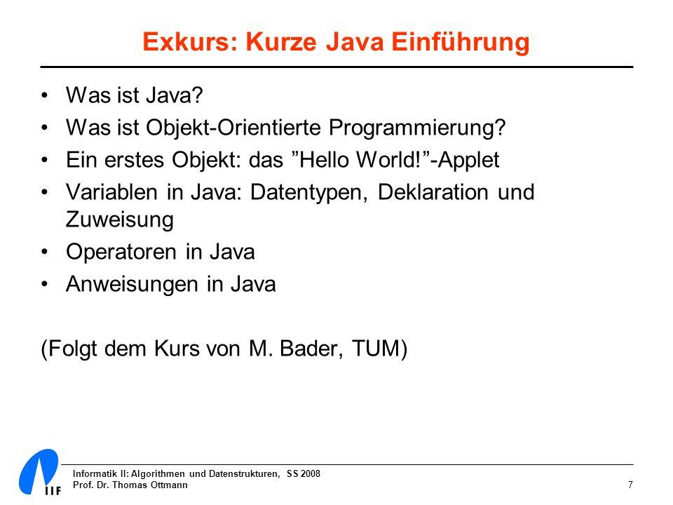 Informatik II: Algorithmen und Datenstrukturen, SS 2008 Prof. Dr. Thomas Ottmann7 Exkurs: Kurze Java Einführung Was ist Java? Was ist Objekt-Orientier