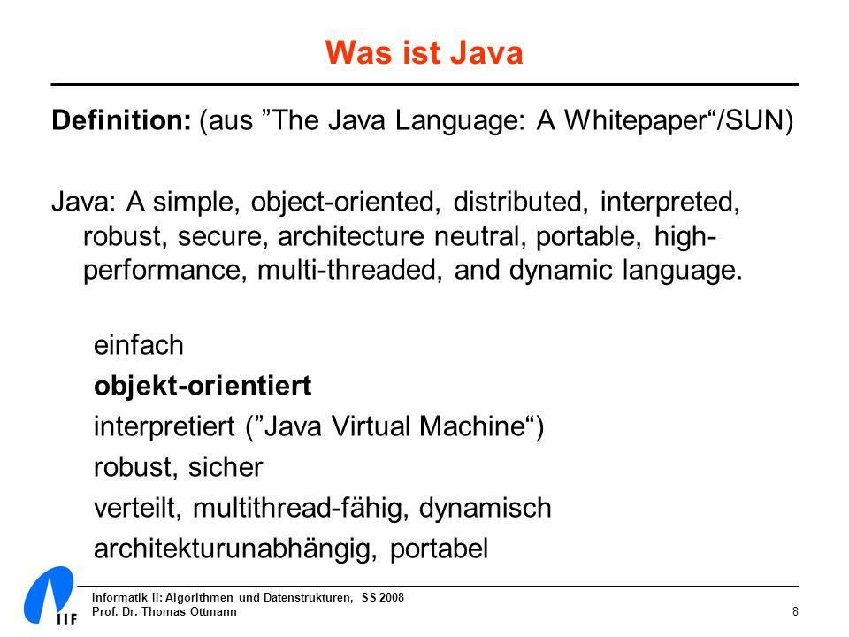 Informatik II: Algorithmen und Datenstrukturen, SS 2008 Prof. Dr. Thomas Ottmann8 Was ist Java Definition: (aus The Java Language: A Whitepaper/SUN) J