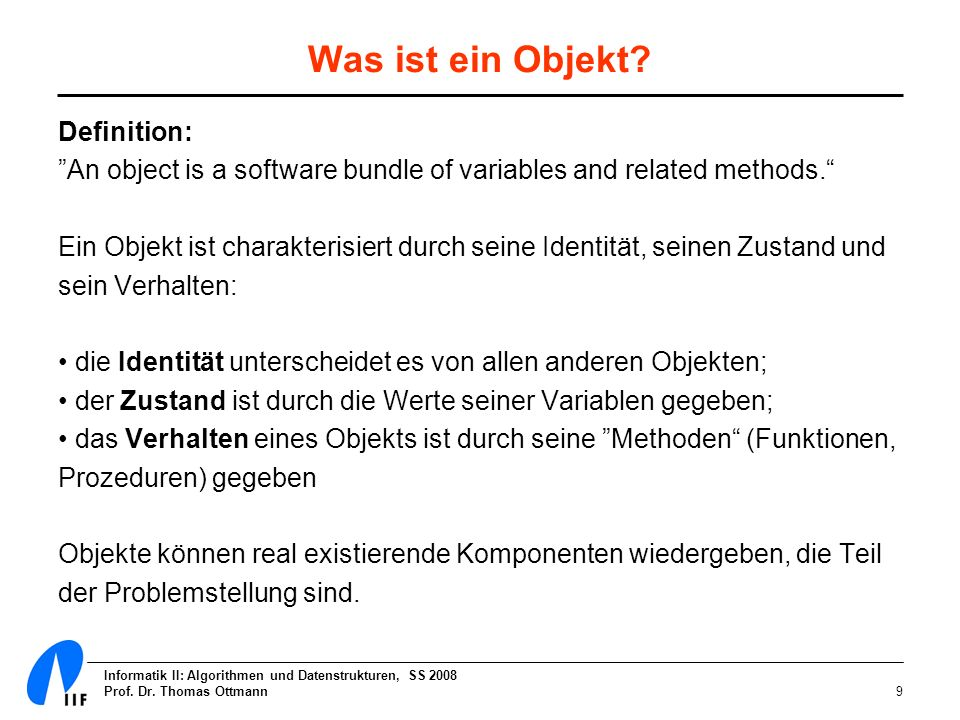 Informatik II: Algorithmen und Datenstrukturen, SS 2008 Prof. Dr. Thomas Ottmann9 Was ist ein Objekt? Definition: An object is a software bundle of va