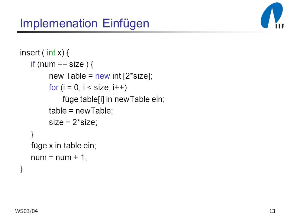 13WS03/04 Implemenation Einfügen insert ( int x) { if (num == size ) { new Table = new int [2*size]; for (i = 0; i < size; i++) füge table[i] in newTa