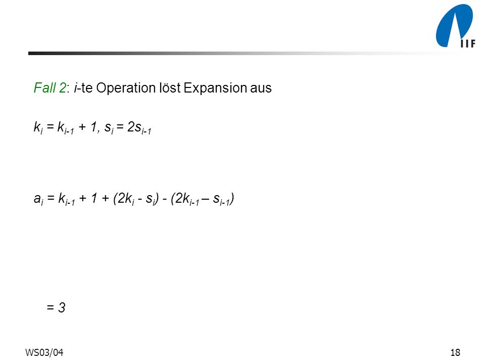 18WS03/04 Fall 2: i-te Operation löst Expansion aus k i = k i-1 + 1, s i = 2s i-1 a i = k i-1 + 1 + (2k i - s i ) - (2k i-1 – s i-1 ) = 3