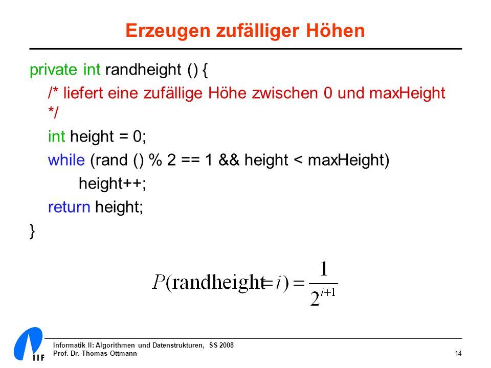 Informatik II: Algorithmen und Datenstrukturen, SS 2008 Prof. Dr. Thomas Ottmann14 Erzeugen zufälliger Höhen private int randheight () { /* liefert ei