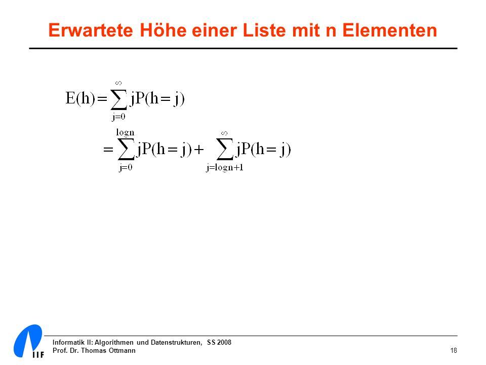 Informatik II: Algorithmen und Datenstrukturen, SS 2008 Prof. Dr. Thomas Ottmann18 Erwartete Höhe einer Liste mit n Elementen