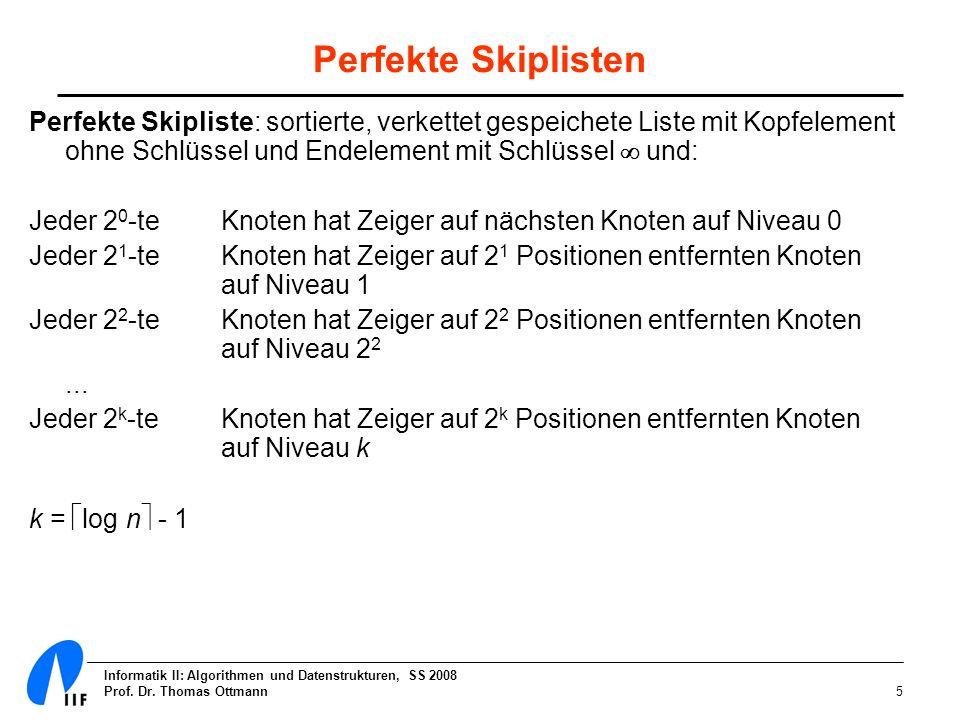 Informatik II: Algorithmen und Datenstrukturen, SS 2008 Prof. Dr. Thomas Ottmann5 Perfekte Skiplisten Perfekte Skipliste: sortierte, verkettet gespeic