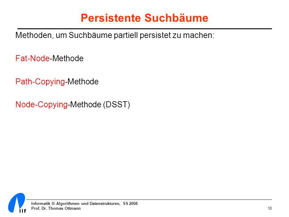 Informatik II: Algorithmen und Datenstrukturen, SS 2008 Prof. Dr. Thomas Ottmann10 Persistente Suchbäume Methoden, um Suchbäume partiell persistet zu