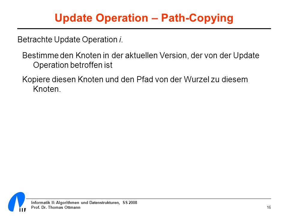 Informatik II: Algorithmen und Datenstrukturen, SS 2008 Prof. Dr. Thomas Ottmann16 Update Operation – Path-Copying Betrachte Update Operation i. Besti