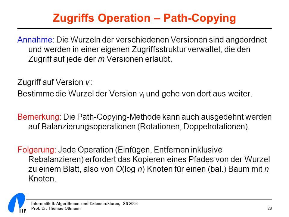 Informatik II: Algorithmen und Datenstrukturen, SS 2008 Prof. Dr. Thomas Ottmann28 Zugriffs Operation – Path-Copying Annahme: Die Wurzeln der verschie